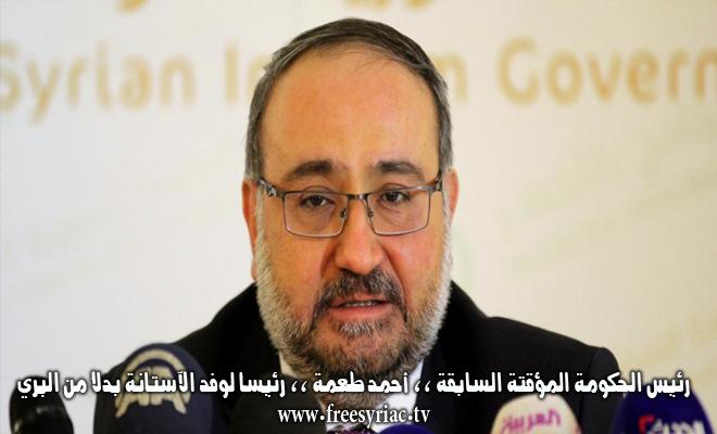 رئيس الحكومة المؤقتة السابقة ،، أحمد طعمة ،، رئيساً لوفد الآستانة بدلاً من البري